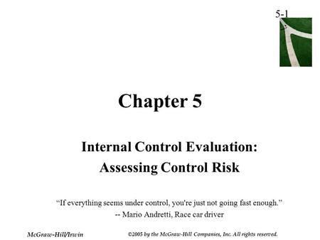 "5-1 McGraw-Hill/Irwin ©2005 by the McGraw-Hill Companies, Inc. All rights reserved. Chapter 5 Internal Control Evaluation: Assessing Control Risk ""If everything."
