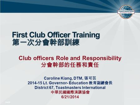 First Club Officer Training 第一次分會幹部訓練 Club officers Role and Responsibility 分會幹部的任務和責任 Caroline Kiang, DTM, 張可芸 2014-15 Lt. Governor- Education 教育副總會長.