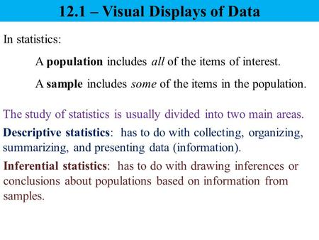 12.1 – Visual Displays of Data In statistics: A population includes all of the items of interest. A sample includes some of the items in the population.