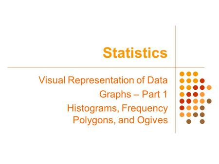 Statistics Visual Representation of Data Graphs – Part 1 Histograms, Frequency Polygons, and Ogives.