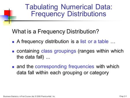Business Statistics, A First Course (4e) © 2006 Prentice-Hall, Inc. Chap 2-1 What is a Frequency Distribution? A frequency distribution is a list or a.