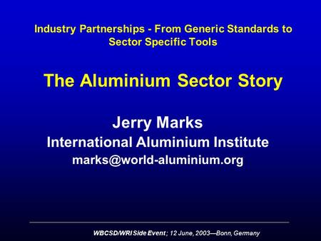 WBCSD/WRI Side Event ; 12 June, 2003—Bonn, Germany Industry Partnerships - From Generic Standards to Sector Specific Tools The Aluminium Sector Story Jerry.