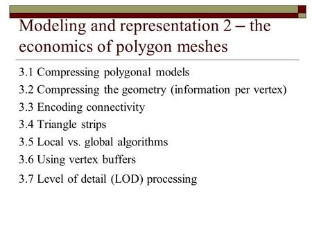 Modeling and representation 2 – the economics of polygon meshes 3.1 Compressing polygonal models 3.2 Compressing the geometry (information per vertex)