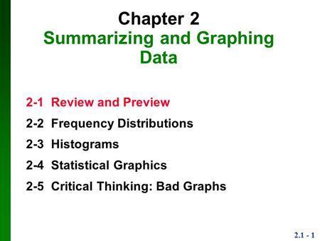 2.1 - 1 Chapter 2 Summarizing and Graphing Data 2-1 Review and Preview 2-2 Frequency Distributions 2-3 Histograms 2-4 Statistical Graphics 2-5 Critical.