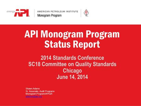 API Monogram Program Status Report 2014 Standards Conference SC18 Committee on Quality Standards Chicago June 14, 2014 Shawn Adams Sr. Associate, Audit.