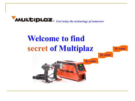 Welcome to find secret of Multiplaz Feel today the technology of tomorrow By water.