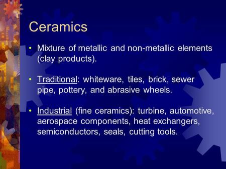 Ceramics Mixture of metallic and non-metallic elements (clay products). Traditional: whiteware, tiles, brick, sewer pipe, pottery, and abrasive wheels.