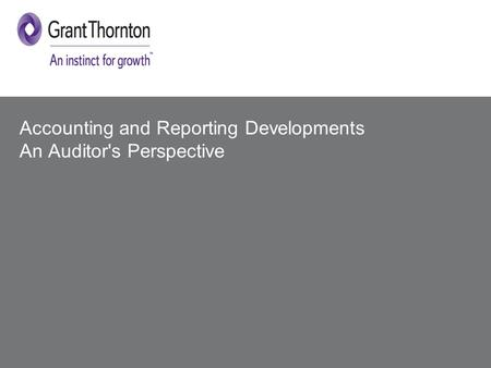 © 2014 Grant Thornton UK LLP. All rights reserved. Accounting and Reporting Developments An Auditor's Perspective.
