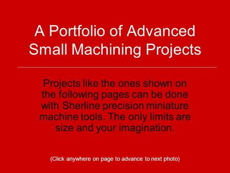 A Portfolio of Advanced Small Machining Projects Projects like the ones shown on the following pages can be done with Sherline precision miniature machine.