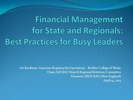 Financial Management for State and Regionals: Best Practices for Busy Leaders Ari Kaufman, Associate Registrar for Operations – Berklee College of Music.