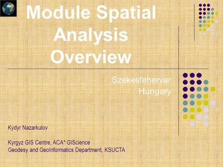 Szekesfehervar Hungary Kydyr Nazarkulov Kyrgyz GIS Centre, ACA* GIScience Geodesy and GeoInformatics Department, KSUCTA Module Spatial Analysis Overview.