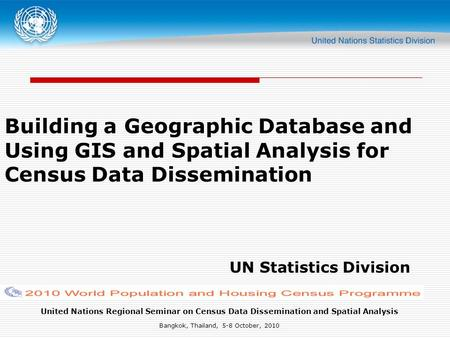 United Nations Regional Seminar on Census Data Dissemination and Spatial Analysis Bangkok, Thailand, 5-8 October, 2010 Building a Geographic Database and.
