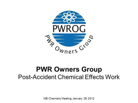 PWR Owners Group Post-Accident Chemical Effects Work NEI Chemistry Meeting, January 26, 2012.