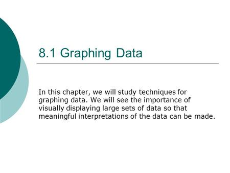 8.1 Graphing Data In this chapter, we will study techniques for graphing data. We will see the importance of visually displaying large sets of data so.