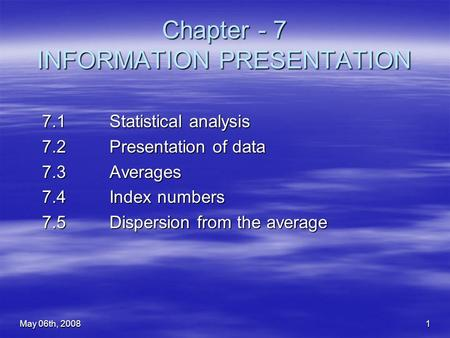 May 06th, 20081 Chapter - 7 INFORMATION PRESENTATION 7.1 Statistical analysis 7.2 Presentation of data 7.3 Averages 7.4 Index numbers 7.5 Dispersion from.