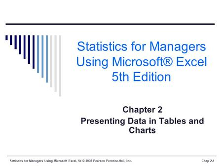 Statistics for Managers Using Microsoft Excel, 5e © 2008 Pearson Prentice-Hall, Inc.Chap 2-1 Statistics for Managers Using Microsoft® Excel 5th Edition.