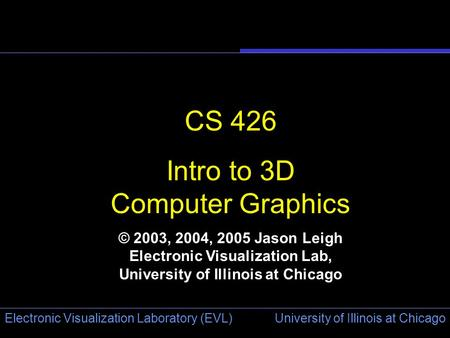 University of Illinois at Chicago Electronic Visualization Laboratory (EVL) CS 426 Intro to 3D Computer Graphics © 2003, 2004, 2005 Jason Leigh Electronic.