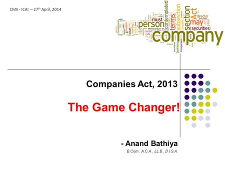 The Game Changer! Companies Act, 2013 - Anand Bathiya B.Com., A.C.A., LL.B., D.I.S.A. CMII - ICAI – 27 th April, 2014.