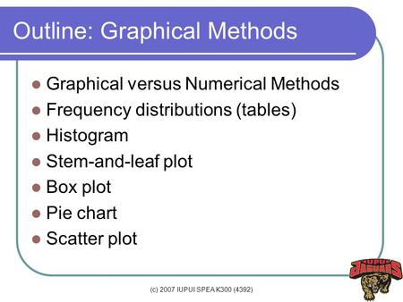 (c) 2007 IUPUI SPEA K300 (4392) Outline: Graphical Methods Graphical versus Numerical Methods Frequency distributions (tables) Histogram Stem-and-leaf.