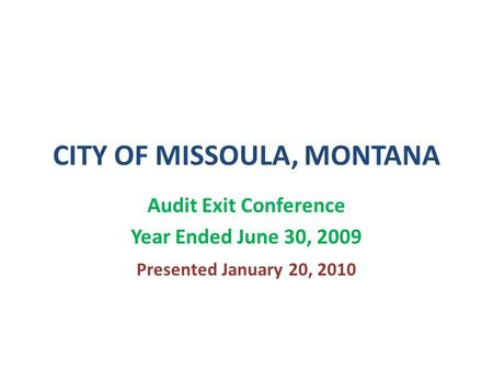 CITY OF MISSOULA, MONTANA Audit Exit Conference Year Ended June 30, 2009 Presented January 20, 2010.