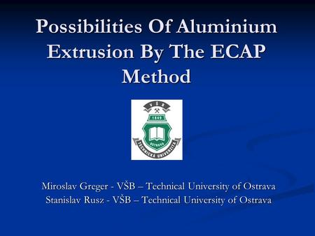 Possibilities Of Aluminium Extrusion By The ECAP Method Miroslav Greger - VŠB – Technical University of Ostrava Stanislav Rusz - VŠB – Technical University.