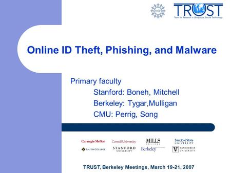 TRUST, Berkeley Meetings, March 19-21, 2007 Online ID Theft, Phishing, and Malware Primary faculty Stanford: Boneh, Mitchell Berkeley: Tygar,Mulligan CMU: