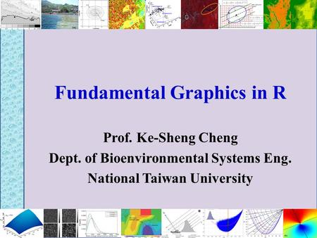Fundamental Graphics in R Prof. Ke-Sheng Cheng Dept. of Bioenvironmental Systems Eng. National Taiwan University.