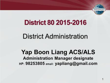 District 80 2015-2016 District Administration District 80 2015-2016 District Administration 1 Yap Boon Liang ACS/ALS Administration Manager designate HP:
