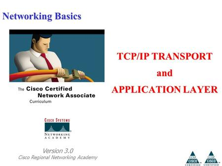 Networking Basics TCP/IP TRANSPORT and APPLICATION LAYER Version 3.0 Cisco Regional Networking Academy.
