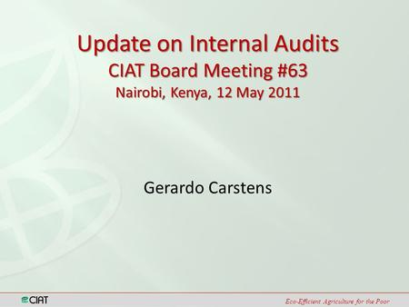 Eco-Efficient Agriculture for the Poor Gerardo Carstens Update on Internal Audits CIAT Board Meeting #63 Nairobi, Kenya, 12 May 2011.
