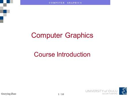 C O M P U T E R G R A P H I C S Guoying Zhao 1 / 16 Computer Graphics Course Introduction.