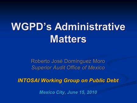 WGPD's Administrative Matters Roberto José Domínguez Moro Superior Audit Office of Mexico INTOSAI Working Group on Public Debt Mexico City, June 15, 2010.