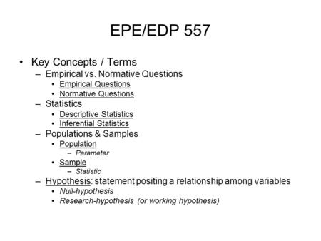 EPE/EDP 557 Key Concepts / Terms –Empirical vs. Normative Questions Empirical Questions Normative Questions –Statistics Descriptive Statistics Inferential.