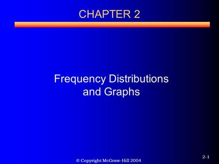 © Copyright McGraw-Hill 2004 2-1 CHAPTER 2 Frequency Distributions and Graphs.