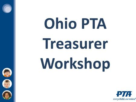 Ohio PTA Treasurer Workshop. To support and speak on behalf of children and youth in the schools, in the community and before governmental bodies and.