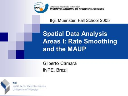 Spatial Data Analysis Areas I: Rate Smoothing and the MAUP Gilberto Câmara INPE, Brazil Ifgi, Muenster, Fall School 2005.