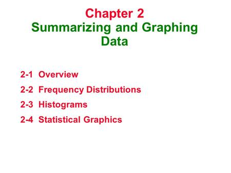 Chapter 2 Summarizing and Graphing Data 2-1 Overview 2-2 Frequency Distributions 2-3 Histograms 2-4 Statistical Graphics.