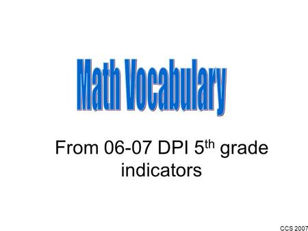 CCS 2007 From 06-07 DPI 5 th grade indicators. CCS 2007 A real number that can be written as a positive or negative whole number, fraction, or decimal,