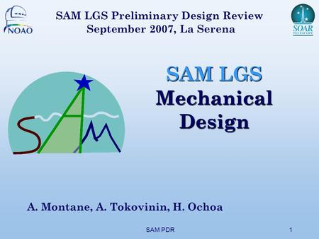 SAM PDR1 SAM LGS Mechanical Design A. Montane, A. Tokovinin, H. Ochoa SAM LGS Preliminary Design Review September 2007, La Serena.
