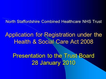 North Staffordshire Combined Healthcare NHS Trust Application for Registration under the Health & Social Care Act 2008 Presentation to the Trust Board.