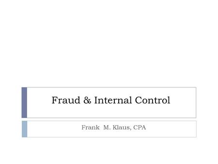"Fraud & Internal Control Frank M. Klaus, CPA. Fraud Definition  Fraud is the misappropriation of assets for the benefit of an individual.  ""Willful."
