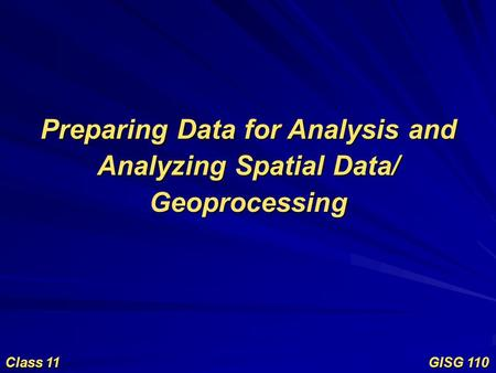 Preparing Data for Analysis and Analyzing Spatial Data/ Geoprocessing Class 11 GISG 110.