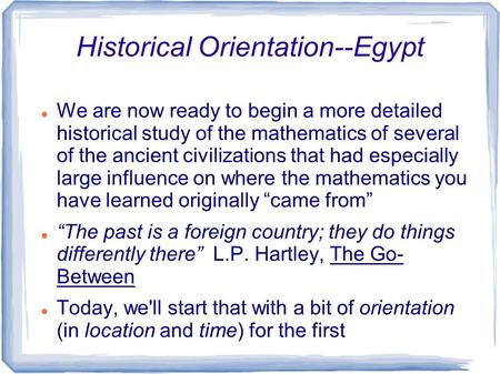 Historical Orientation--Egypt We are now ready to begin a more detailed historical study of the mathematics of several of the ancient civilizations that.