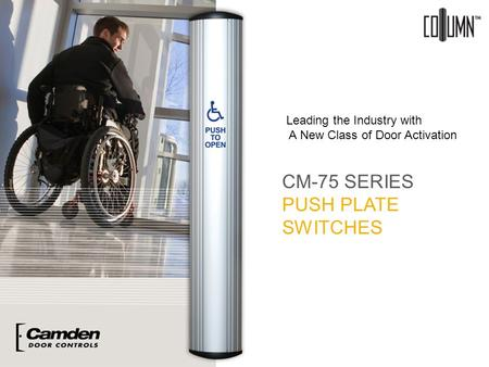 CM-75 SERIES PUSH PLATE SWITCHES Leading the Industry with A New Class of Door Activation.