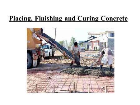 Placing, Finishing and Curing Concrete. I.Pre-Pour Guidelines 1.Place concrete as close to it's final position as possible. Get truck or wheelbarrows.