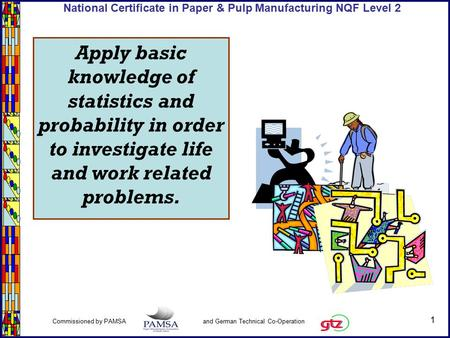 1 Commissioned by PAMSA and German Technical Co-Operation National Certificate in Paper & Pulp Manufacturing NQF Level 2 Apply basic knowledge of statistics.