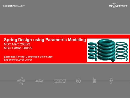Estimated Time for Completion: 30 minutes Experience Level: Lower MSC.Marc 2005r2 MSC.Patran 2005r2 Spring Design using Parametric Modeling.