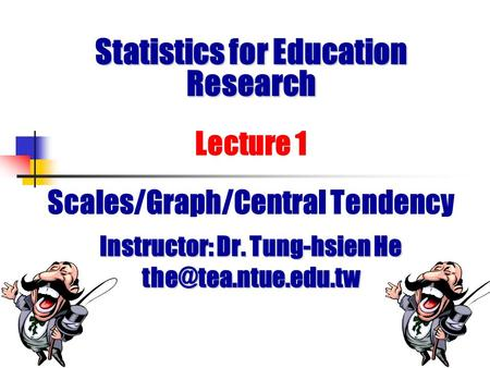 Statistics for Education Research Statistics for Education Research Lecture 1 Scales/Graph/Central Tendency Instructor: Dr. Tung-hsien He