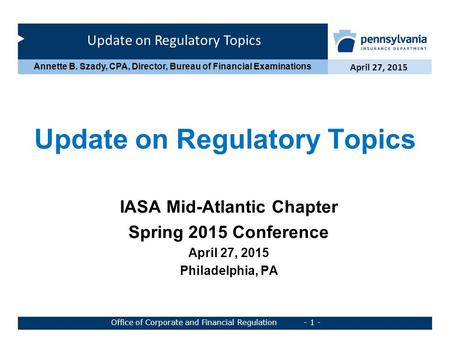 Update on Regulatory Topics April 27, 2015 Office of Corporate and Financial Regulation - 1 - Annette B. Szady, CPA, Director, Bureau of Financial Examinations.