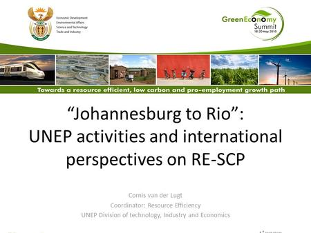 """Johannesburg to Rio"": UNEP activities and international perspectives on RE-SCP Cornis van der Lugt Coordinator: Resource Efficiency UNEP Division of technology,"
